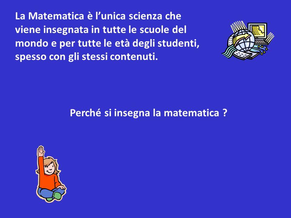 La Matematica è lunica scienza che viene insegnata in tutte le scuole del mondo e per tutte le età degli studenti, spesso con gli stessi contenuti.