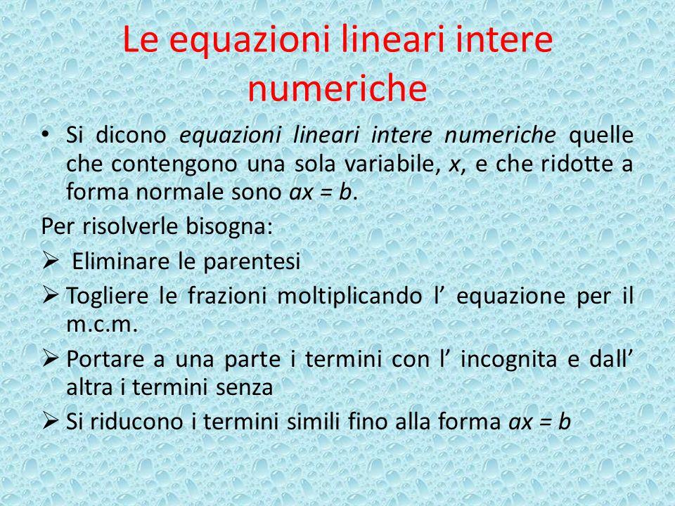 Le equazioni lineari intere numeriche Si dicono equazioni lineari intere numeriche quelle che contengono una sola variabile, x, e che ridotte a forma normale sono ax = b.
