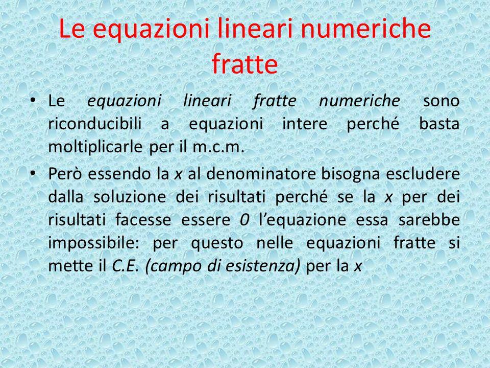 Le equazioni lineari numeriche fratte Le equazioni lineari fratte numeriche sono riconducibili a equazioni intere perché basta moltiplicarle per il m.c.m.