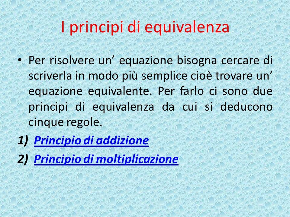 I principi di equivalenza Per risolvere un equazione bisogna cercare di scriverla in modo più semplice cioè trovare un equazione equivalente.