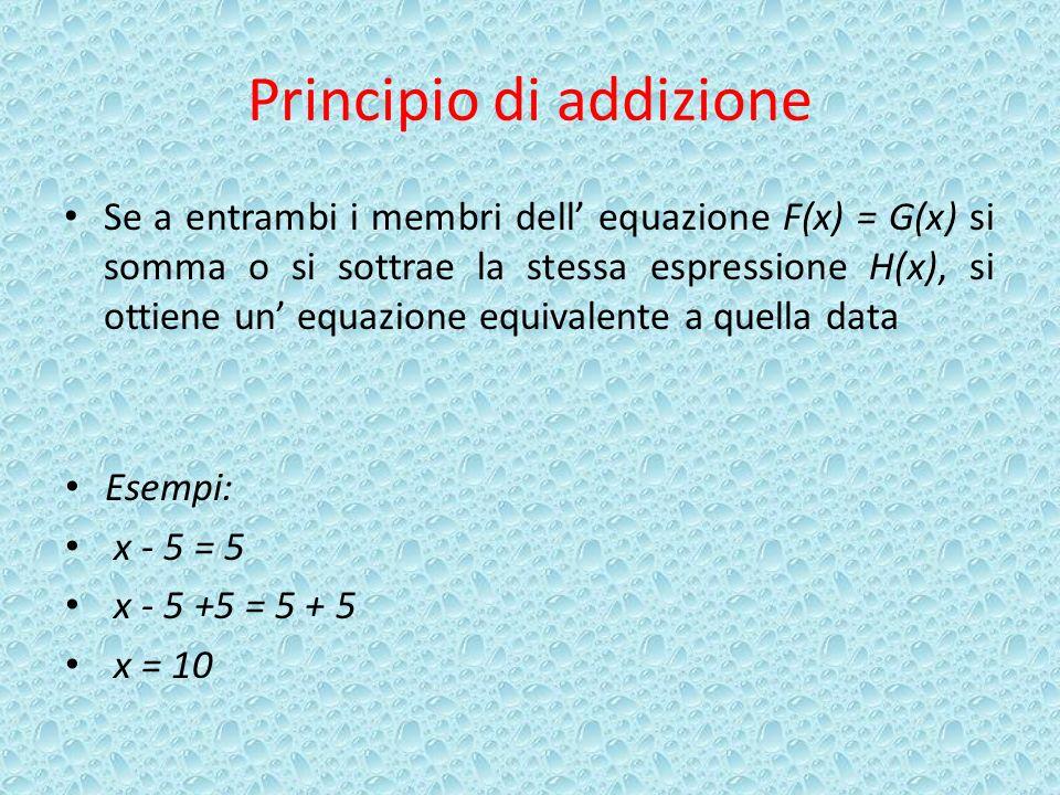 Principio di addizione Se a entrambi i membri dell equazione F(x) = G(x) si somma o si sottrae la stessa espressione H(x), si ottiene un equazione equivalente a quella data Esempi: x - 5 = 5 x - 5 +5 = 5 + 5 x = 10