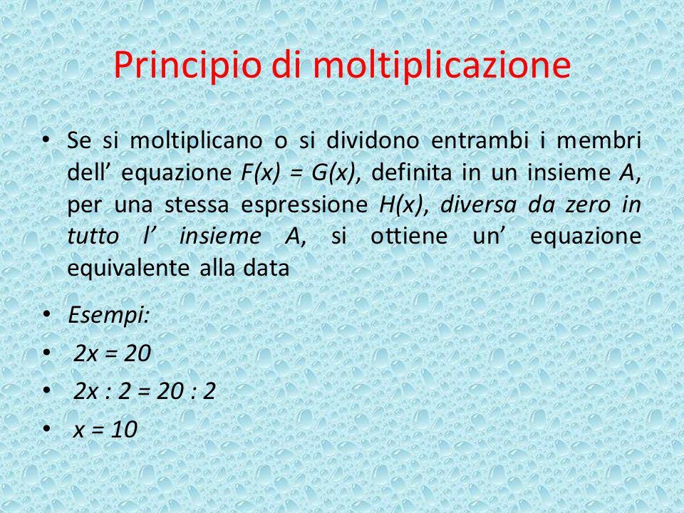 Principio di moltiplicazione Se si moltiplicano o si dividono entrambi i membri dell equazione F(x) = G(x), definita in un insieme A, per una stessa espressione H(x), diversa da zero in tutto l insieme A, si ottiene un equazione equivalente alla data Esempi: 2x = 20 2x : 2 = 20 : 2 x = 10