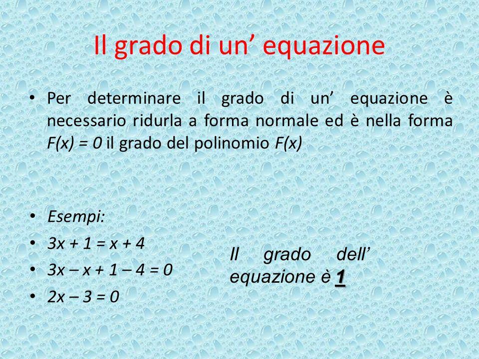 Il grado di un equazione Per determinare il grado di un equazione è necessario ridurla a forma normale ed è nella forma F(x) = 0 il grado del polinomio F(x) Esempi: 3x + 1 = x + 4 3x – x + 1 – 4 = 0 2x – 3 = 0 Il grado dell equazione è 1