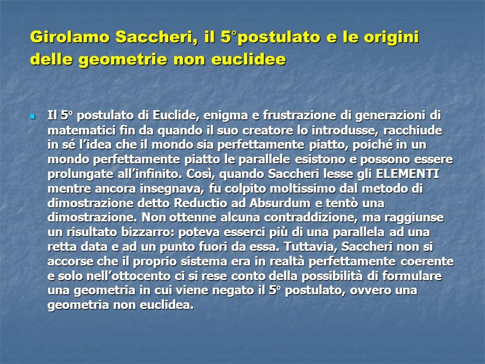 Girolamo Saccheri, il 5°postulato e le origini delle geometrie non euclidee Il 5° postulato di Euclide, enigma e frustrazione di generazioni di matematici fin da quando il suo creatore lo introdusse, racchiude in sé lidea che il mondo sia perfettamente piatto, poiché in un mondo perfettamente piatto le parallele esistono e possono essere prolungate allinfinito.