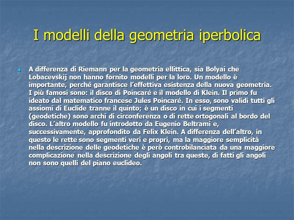 I modelli della geometria iperbolica A differenza di Riemann per la geometria ellittica, sia Bolyai che Lobacevskij non hanno fornito modelli per la loro.