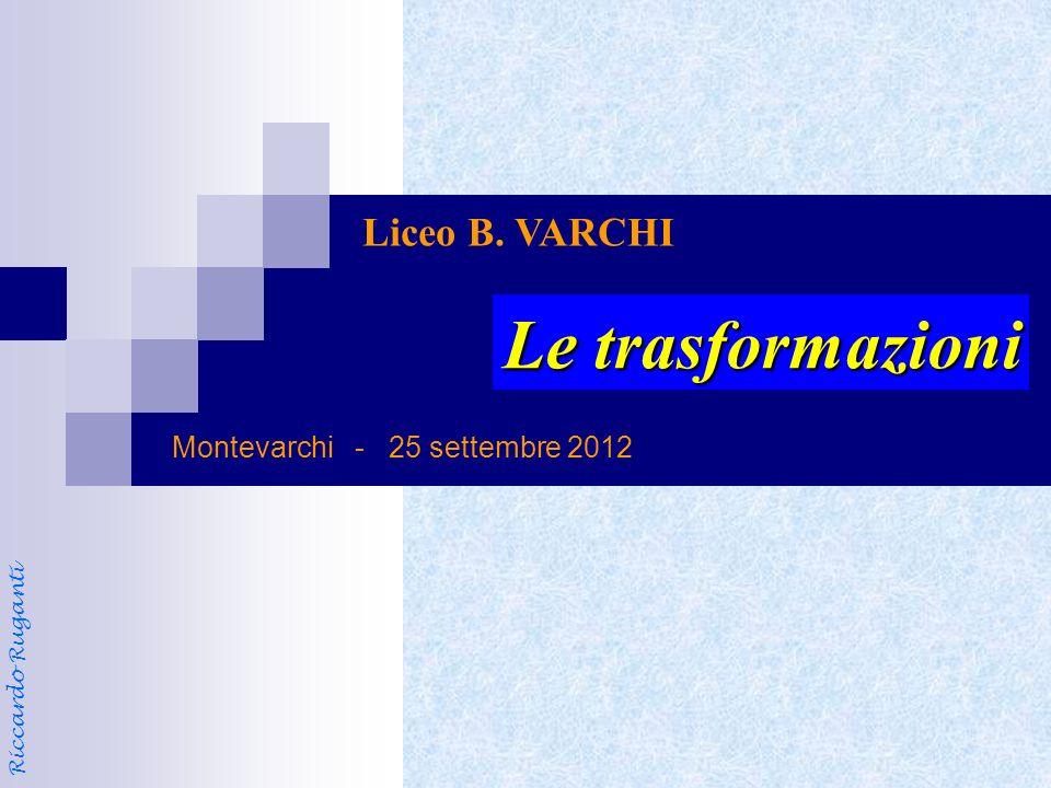 Montevarchi - 25 settembre 2012 Liceo B. VARCHI Le trasformazioni Riccardo Ruganti
