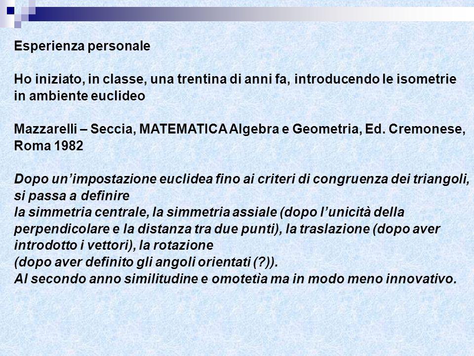 Esperienza personale Ho iniziato, in classe, una trentina di anni fa, introducendo le isometrie in ambiente euclideo Mazzarelli – Seccia, MATEMATICA A