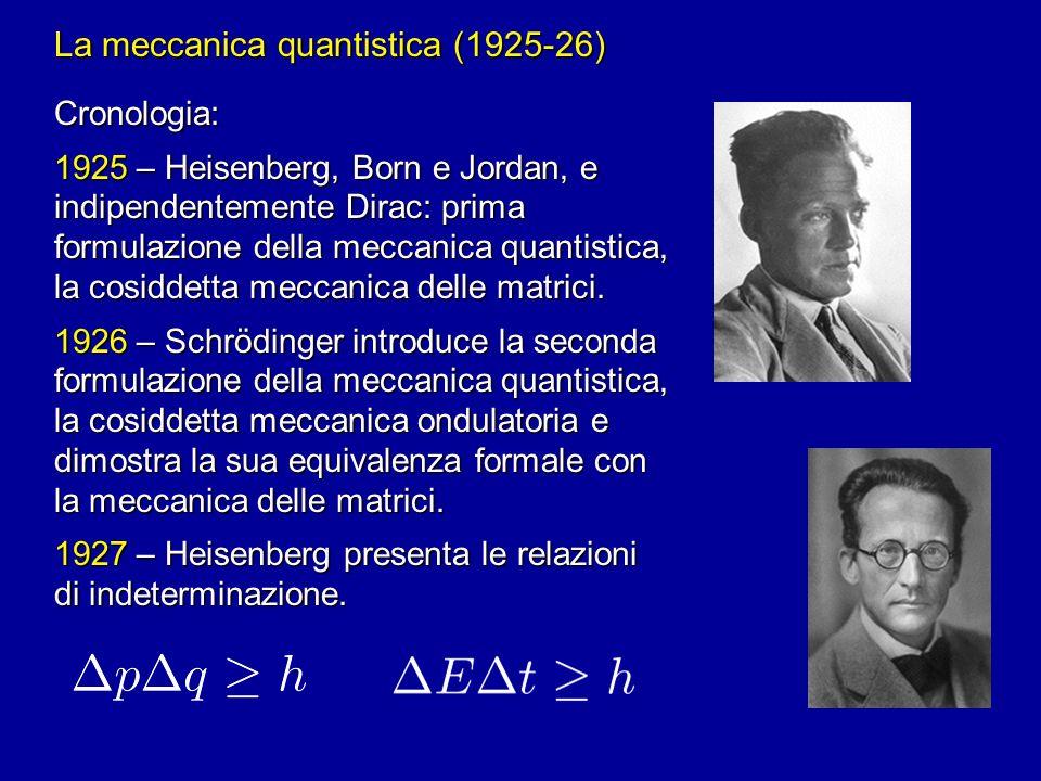 La meccanica quantistica (1925-26) Cronologia: 1925 – Heisenberg, Born e Jordan, e indipendentemente Dirac: prima formulazione della meccanica quantis