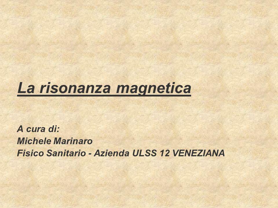 La risonanza magnetica A cura di: Michele Marinaro Fisico Sanitario - Azienda ULSS 12 VENEZIANA