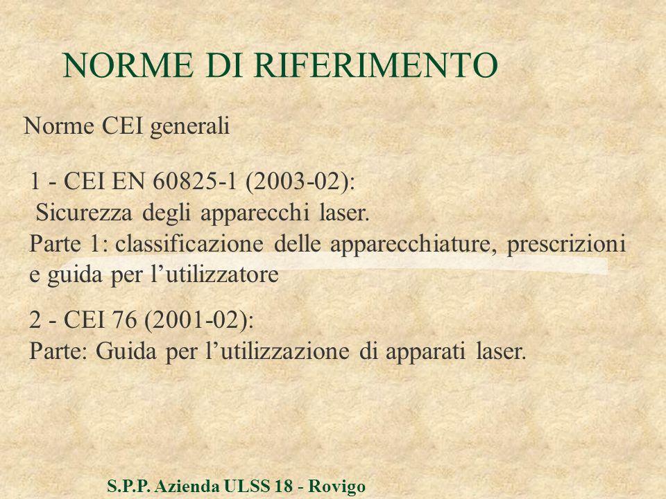 S.P.P. Azienda ULSS 18 - Rovigo NORME DI RIFERIMENTO Norme CEI generali 1 - CEI EN 60825-1 (2003-02): Sicurezza degli apparecchi laser. Parte 1: class