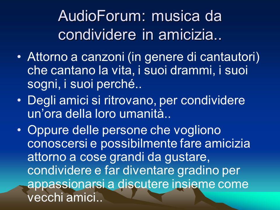 AudioForum: musica da condividere in amicizia.. Attorno a canzoni (in genere di cantautori) che cantano la vita, i suoi drammi, i suoi sogni, i suoi p