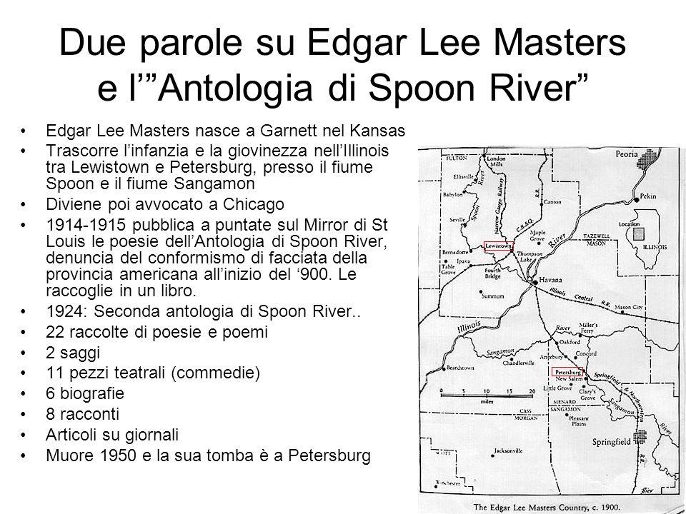 Due parole su Edgar Lee Masters e lAntologia di Spoon River Edgar Lee Masters nasce a Garnett nel Kansas Trascorre linfanzia e la giovinezza nellIllin