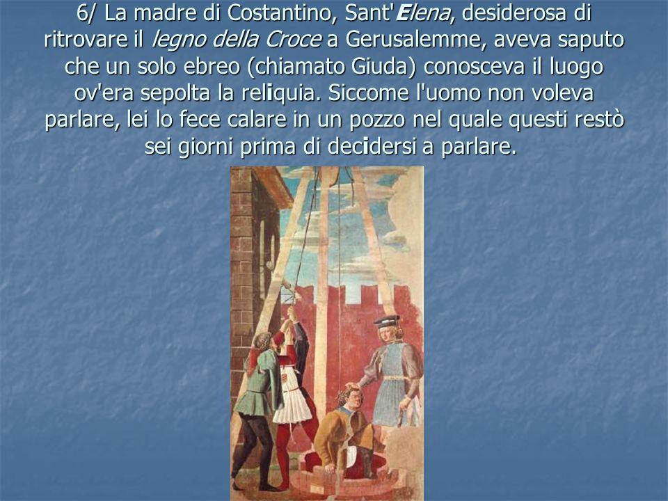 6/ La madre di Costantino, Sant'Elena, desiderosa di ritrovare il legno della Croce a Gerusalemme, aveva saputo che un solo ebreo (chiamato Giuda) con