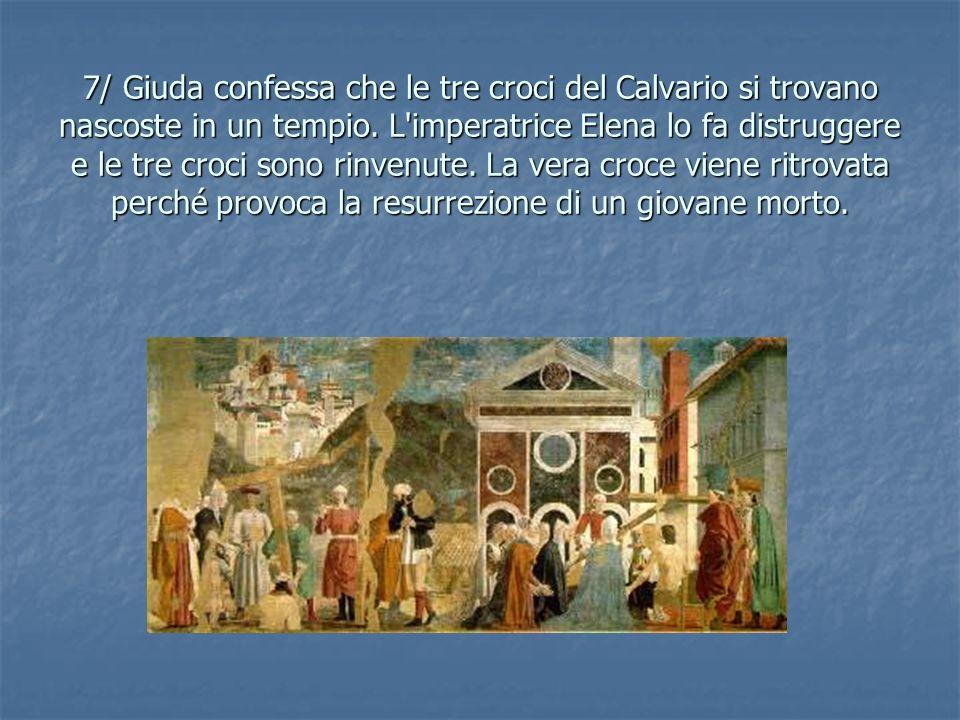 7/ Giuda confessa che le tre croci del Calvario si trovano nascoste in un tempio. L'imperatrice Elena lo fa distruggere e le tre croci sono rinvenute.