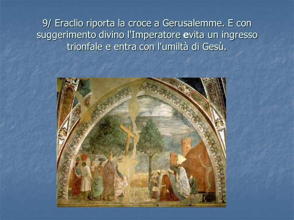 9/ Eraclio riporta la croce a Gerusalemme. E con suggerimento divino l'Imperatore evita un ingresso trionfale e entra con l'umiltà di Gesù.