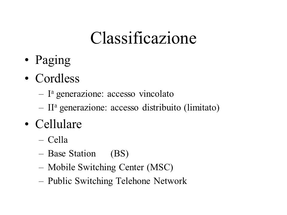 Classificazione Paging Cordless –I a generazione: accesso vincolato –II a generazione: accesso distribuito (limitato) Cellulare –Cella –Base Station(BS) –Mobile Switching Center (MSC) –Public Switching Telehone Network