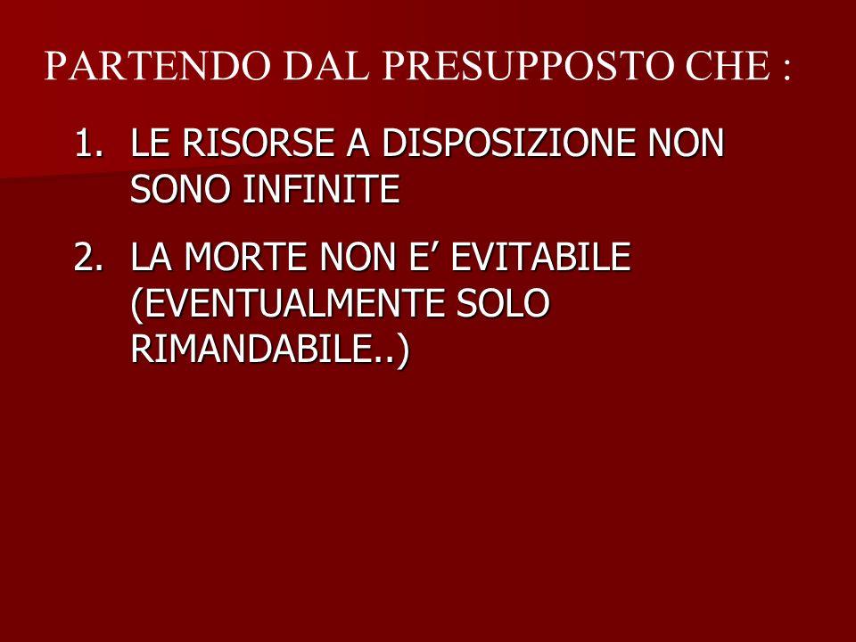 PARTENDO DAL PRESUPPOSTO CHE : 1.LE RISORSE A DISPOSIZIONE NON SONO INFINITE 2.LA MORTE NON E EVITABILE (EVENTUALMENTE SOLO RIMANDABILE..)