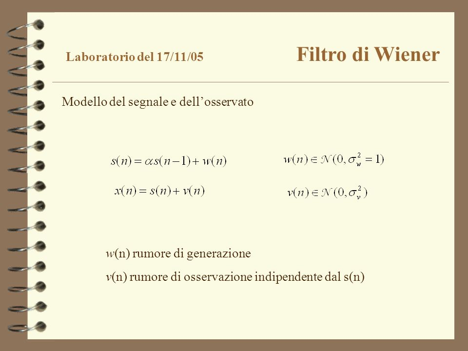 Laboratorio del 17/11/05 Filtro di Wiener Modello del segnale e dellosservato w(n) rumore di generazione v(n) rumore di osservazione indipendente dal