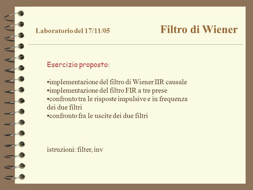 Laboratorio del 17/11/05 Filtro di Wiener Esercizio proposto : implementazione del filtro di Wiener IIR causale implementazione del filtro FIR a tre p