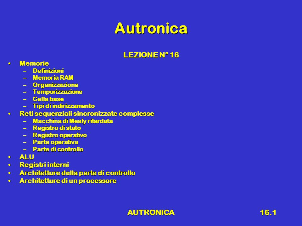 AUTRONICA16.1 Autronica LEZIONE N° 16 MemorieMemorie –Definizioni –Memoria RAM –Organizzazione –Temporizzazione –Cella base –Tipi di indirizzamento Re