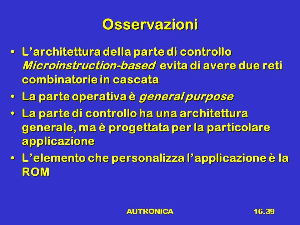 AUTRONICA16.39 Osservazioni Larchitettura della parte di controllo Microinstruction-based evita di avere due reti combinatorie in cascataLarchitettura