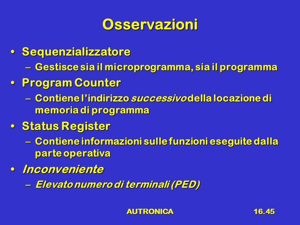 AUTRONICA16.45 Osservazioni SequenzializzatoreSequenzializzatore –Gestisce sia il microprogramma, sia il programma Program CounterProgram Counter –Con