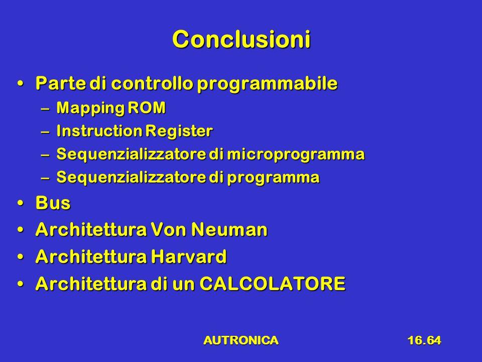 AUTRONICA16.64 Conclusioni Parte di controllo programmabileParte di controllo programmabile –Mapping ROM –Instruction Register –Sequenzializzatore di