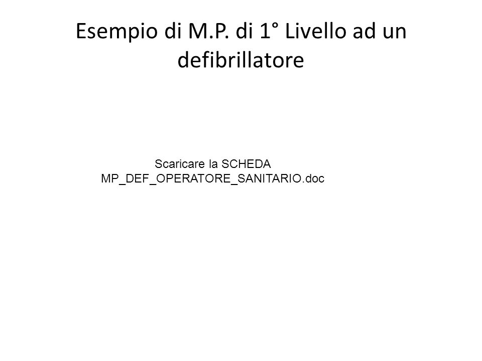 Esempio di M.P. di 1° Livello ad un defibrillatore Scaricare la SCHEDA MP_DEF_OPERATORE_SANITARIO.doc