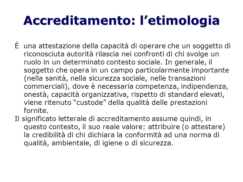 Accreditamento: letimologia È una attestazione della capacità di operare che un soggetto di riconosciuta autorità rilascia nei confronti di chi svolge