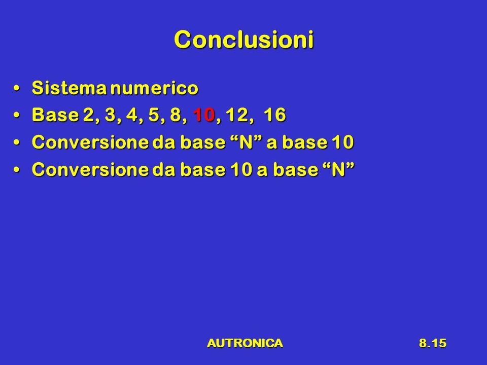 AUTRONICA8.15 Conclusioni Sistema numericoSistema numerico Base 2, 3, 4, 5, 8, 10, 12, 16Base 2, 3, 4, 5, 8, 10, 12, 16 Conversione da base N a base 1