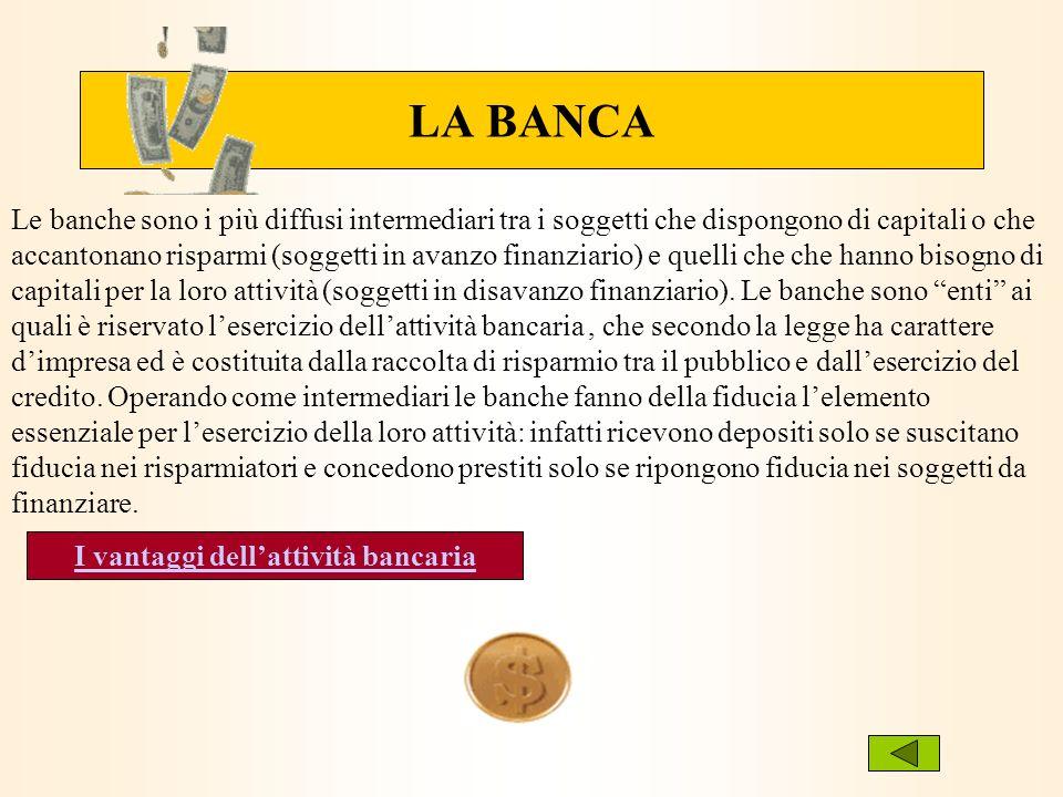 LA BANCA Le banche sono i più diffusi intermediari tra i soggetti che dispongono di capitali o che accantonano risparmi (soggetti in avanzo finanziari