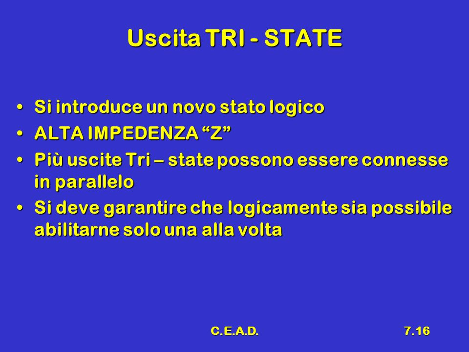 C.E.A.D.7.16 Uscita TRI - STATE Si introduce un novo stato logicoSi introduce un novo stato logico ALTA IMPEDENZA ZALTA IMPEDENZA Z Più uscite Tri – s