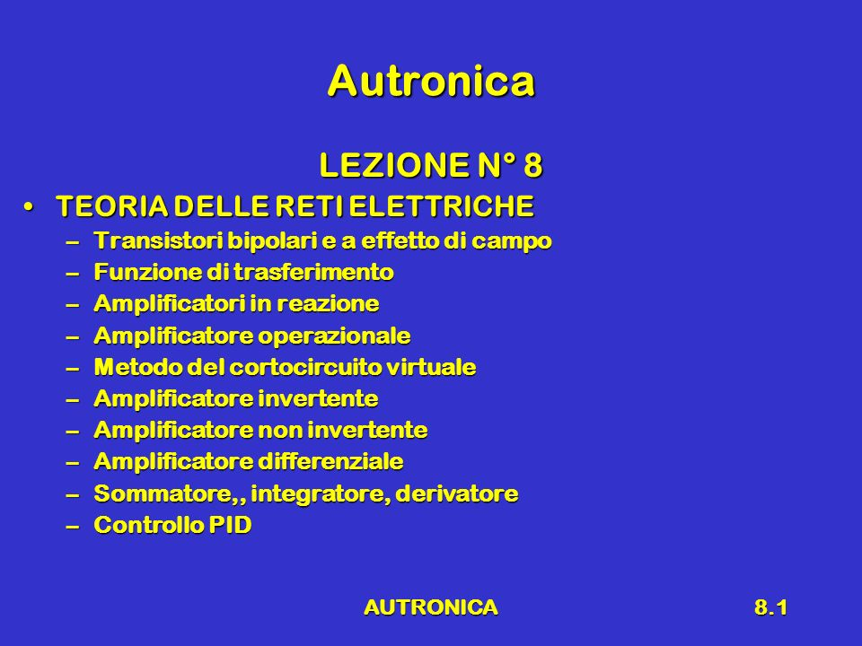AUTRONICA8.1 Autronica LEZIONE N° 8 TEORIA DELLE RETI ELETTRICHETEORIA DELLE RETI ELETTRICHE –Transistori bipolari e a effetto di campo –Funzione di trasferimento –Amplificatori in reazione –Amplificatore operazionale –Metodo del cortocircuito virtuale –Amplificatore invertente –Amplificatore non invertente –Amplificatore differenziale –Sommatore,, integratore, derivatore –Controllo PID