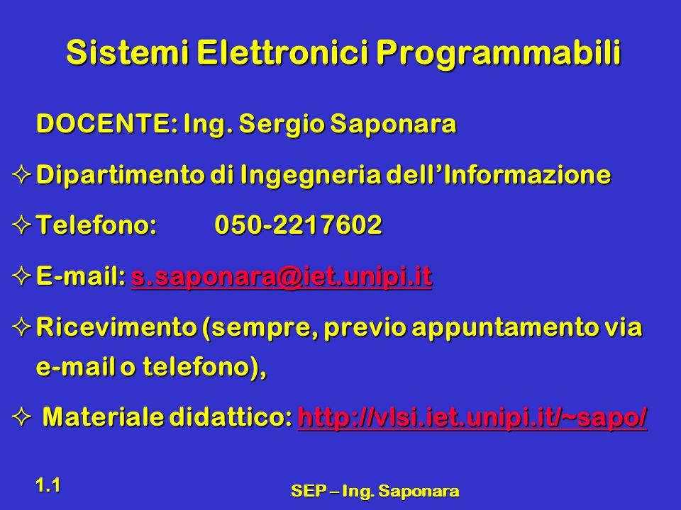SEP – Ing. Saponara 1.1 Sistemi Elettronici Programmabili DOCENTE: Ing. Sergio Saponara Dipartimento di Ingegneria dellInformazione Dipartimento di In