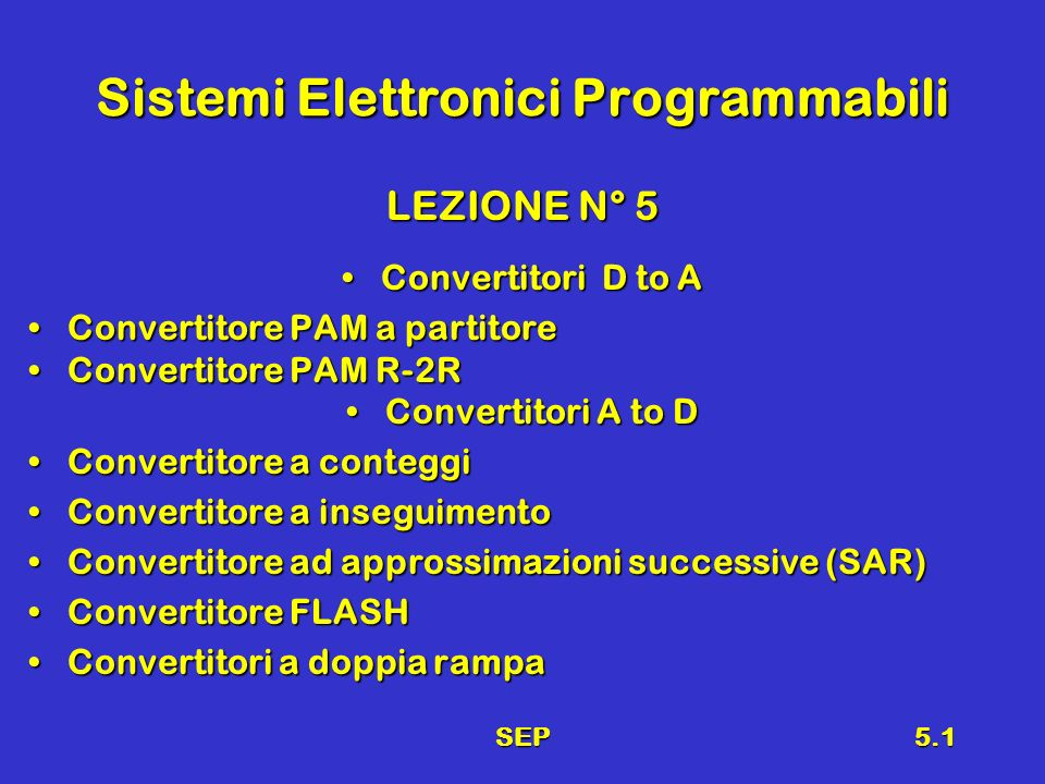 SEP5.1 Sistemi Elettronici Programmabili LEZIONE N° 5 Convertitori D to AConvertitori D to A Convertitore PAM a partitoreConvertitore PAM a partitore Convertitore PAM R-2RConvertitore PAM R-2R Convertitori A to DConvertitori A to D Convertitore a conteggiConvertitore a conteggi Convertitore a inseguimentoConvertitore a inseguimento Convertitore ad approssimazioni successive (SAR)Convertitore ad approssimazioni successive (SAR) Convertitore FLASHConvertitore FLASH Convertitori a doppia rampaConvertitori a doppia rampa