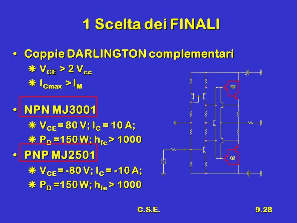 C.S.E.9.28 1 Scelta dei FINALI Coppie DARLINGTON complementariCoppie DARLINGTON complementari V CE > 2 V cc V CE > 2 V cc I Cmax > I M I Cmax > I M NP