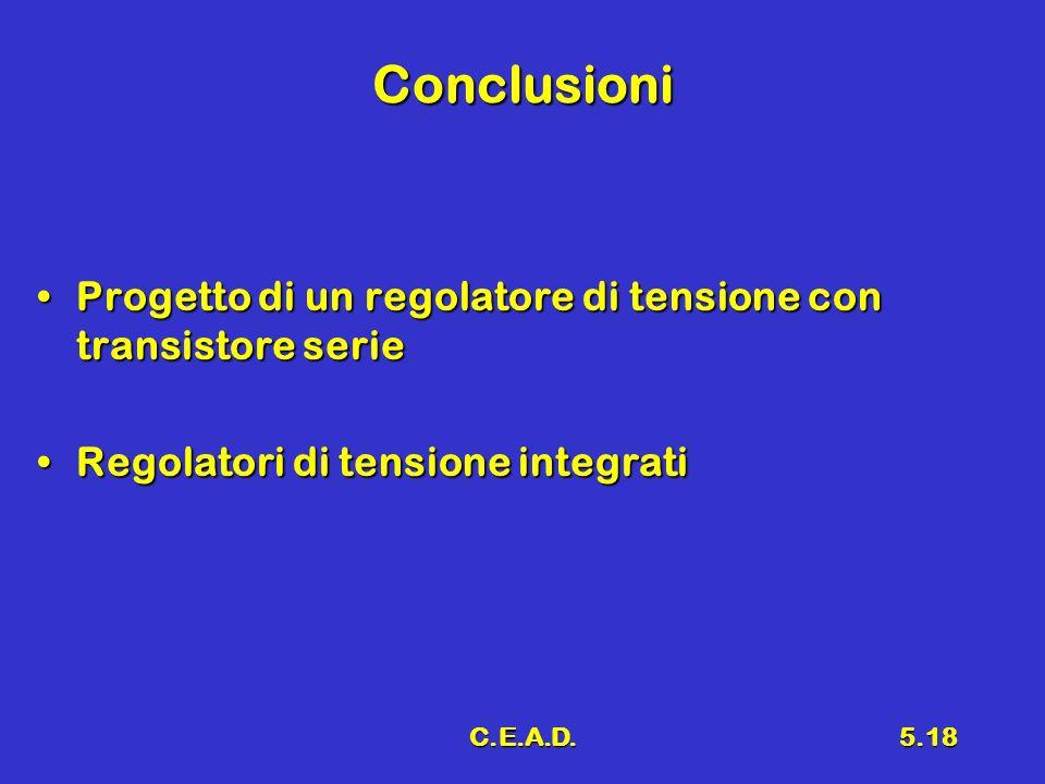 C.E.A.D.5.18 Conclusioni Progetto di un regolatore di tensione con transistore serieProgetto di un regolatore di tensione con transistore serie Regola