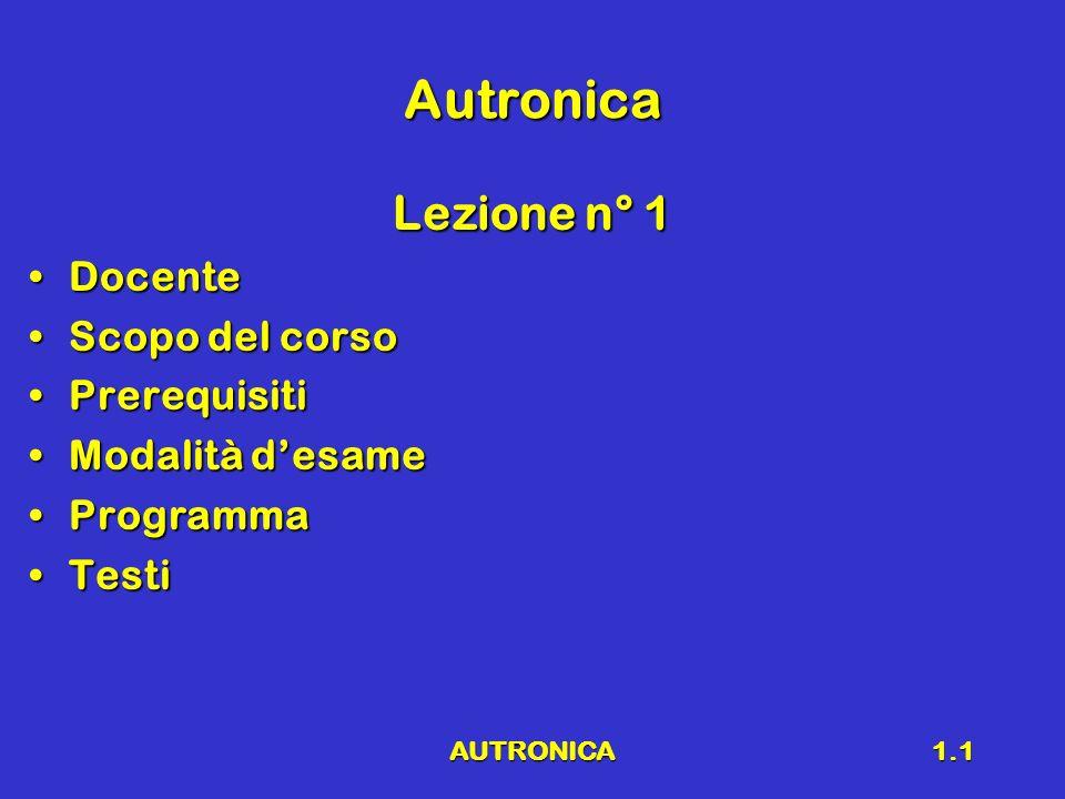 AUTRONICA1.1 Autronica Lezione n° 1 DocenteDocente Scopo del corsoScopo del corso PrerequisitiPrerequisiti Modalità desameModalità desame ProgrammaPro