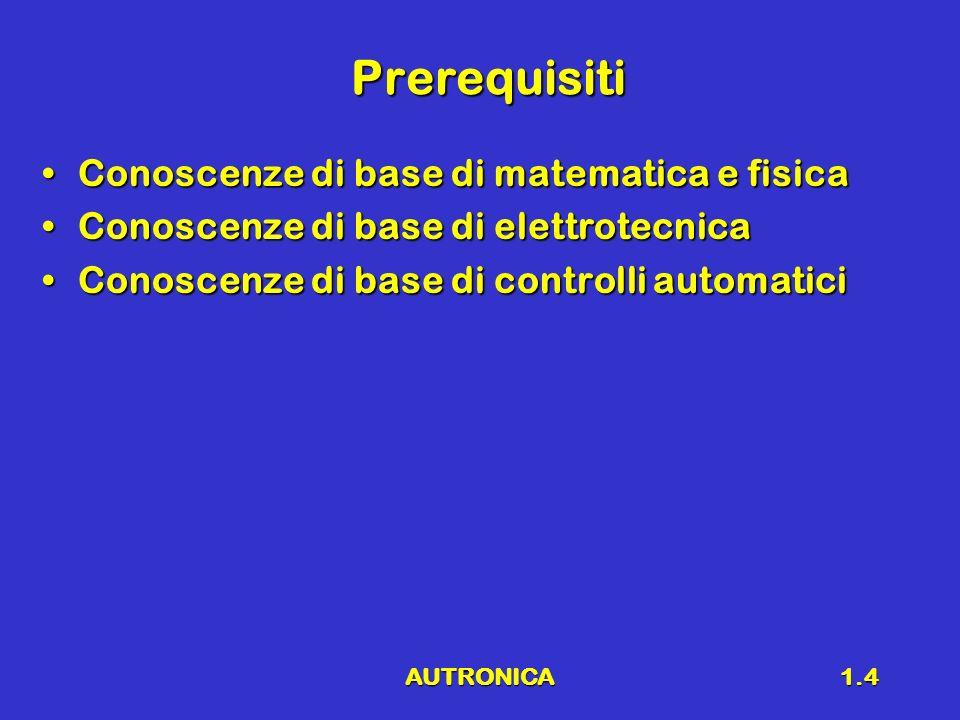 AUTRONICA1.4 Prerequisiti Conoscenze di base di matematica e fisicaConoscenze di base di matematica e fisica Conoscenze di base di elettrotecnicaConos