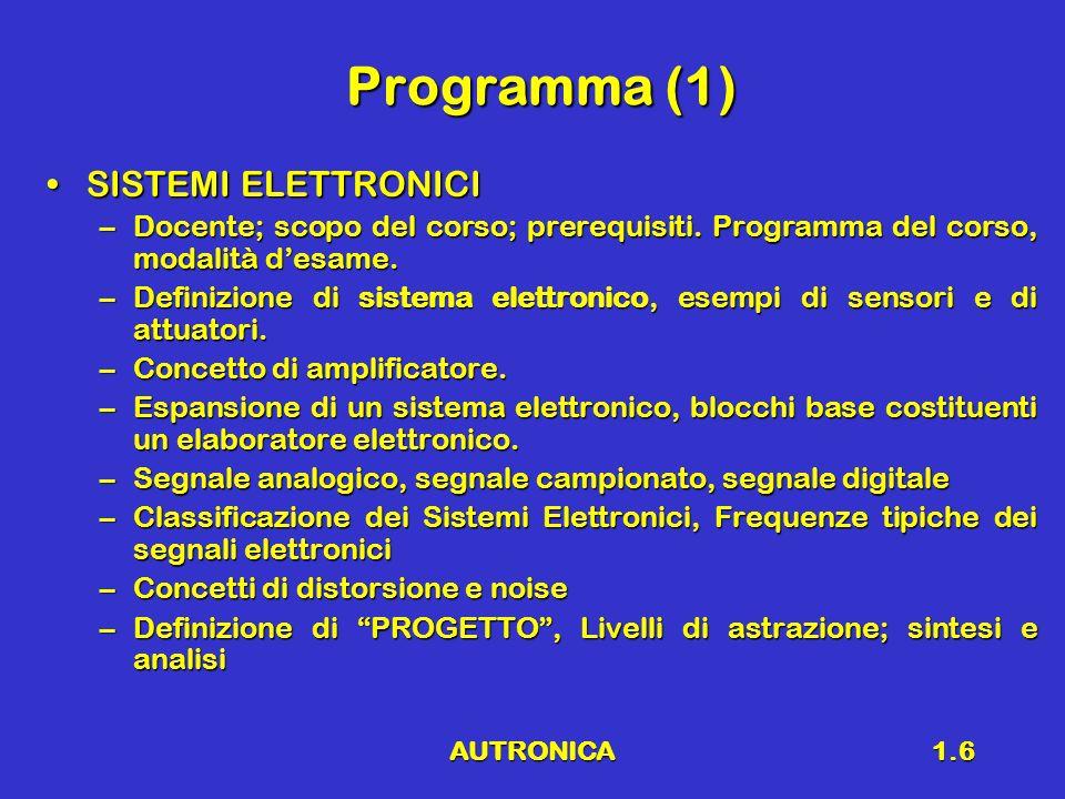 AUTRONICA1.7 Programma (2) RICHIAMI DI ELETTROTECNICARICHIAMI DI ELETTROTECNICA –Legge di ohm, principi di Kirchhoff, potenza, elementi reattivi –Comportamento in funzione della frequenza delle reti elettriche, Diagrammi di Bode, spettro in frequenza dei segnali ELETTRONICA ANALOGICA e MIXED-SIGNALELETTRONICA ANALOGICA e MIXED-SIGNAL –Concetto di amplificazione –Cenni ai dispositivi elettronici (diodi, transistor BJT e MOS) –Amplificatore operazionale –Concetto di reazione –Analisi di circuiti elementari (amplificatore invertente, non invertente, differenziale, sommatore, buffer, integratore, derivatore, filtri attivi, controllore PID) –Convertitori analogico – digitale e digitale - analogico –Cenni amplificatori di potenza (classe D, PWM)