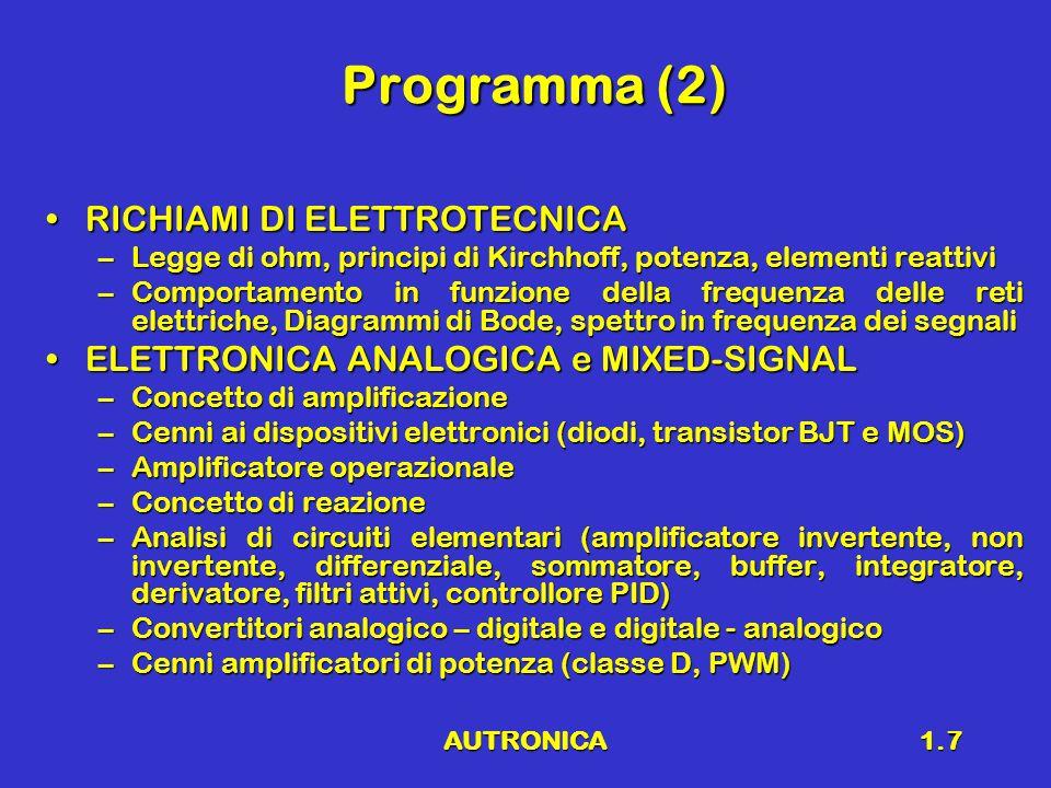 AUTRONICA1.8 Programma (3) RETI LOGICHERETI LOGICHE –Sistemi digitali, Tecniche di Codifica, Algebra booleana –Reti combinatorie e reti sequenziali –Elementi di memoria SISTEMI DIGITALISISTEMI DIGITALI –Architettura di un elaboratore (microcontrollori) –Partizionamento Hardware-Software –Tipi di controlli presenti su un sistema autronico: Controllo motore, Sicurezza, Commodity –Tipi di controlli presenti su un sistema autronico: Controllo motore, Sicurezza, Commodity