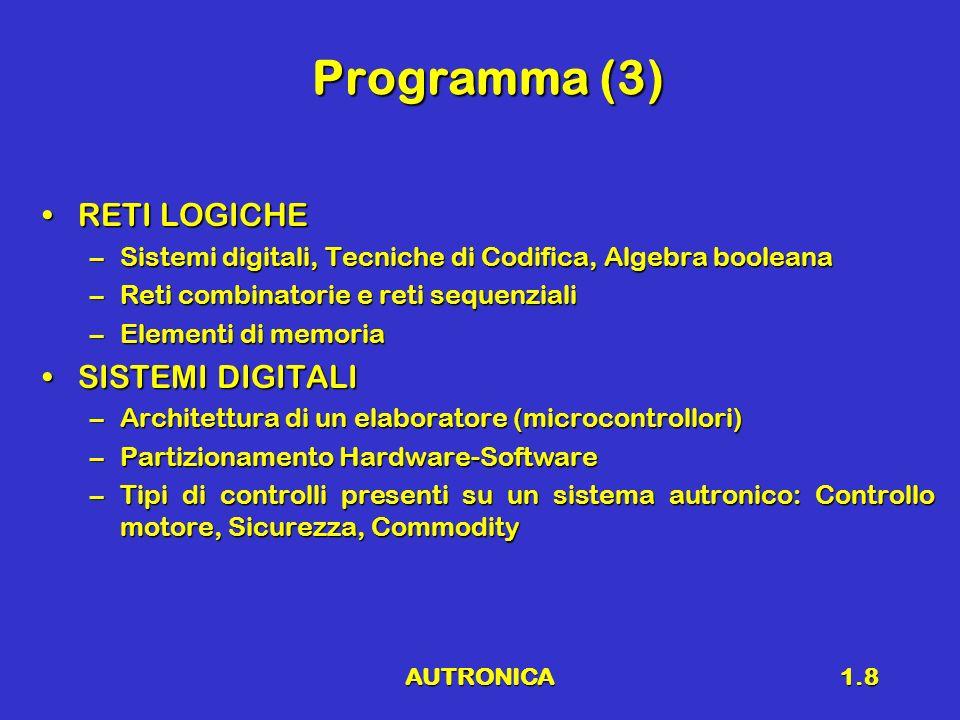 AUTRONICA1.8 Programma (3) RETI LOGICHERETI LOGICHE –Sistemi digitali, Tecniche di Codifica, Algebra booleana –Reti combinatorie e reti sequenziali –E