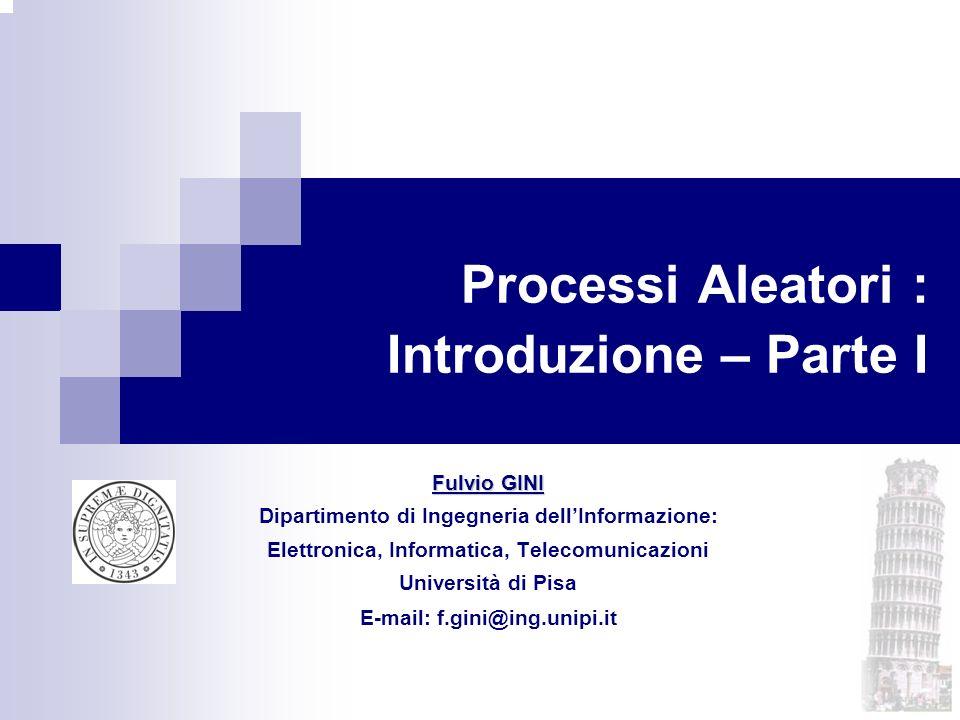 Processi Aleatori : Introduzione – Parte I Fulvio GINI Dipartimento di Ingegneria dellInformazione: Elettronica, Informatica, Telecomunicazioni Univer