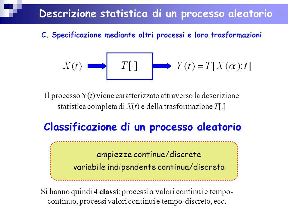12 Descrizione statistica di un processo aleatorio C. Specificazione mediante altri processi e loro trasformazioni Classificazione di un processo alea