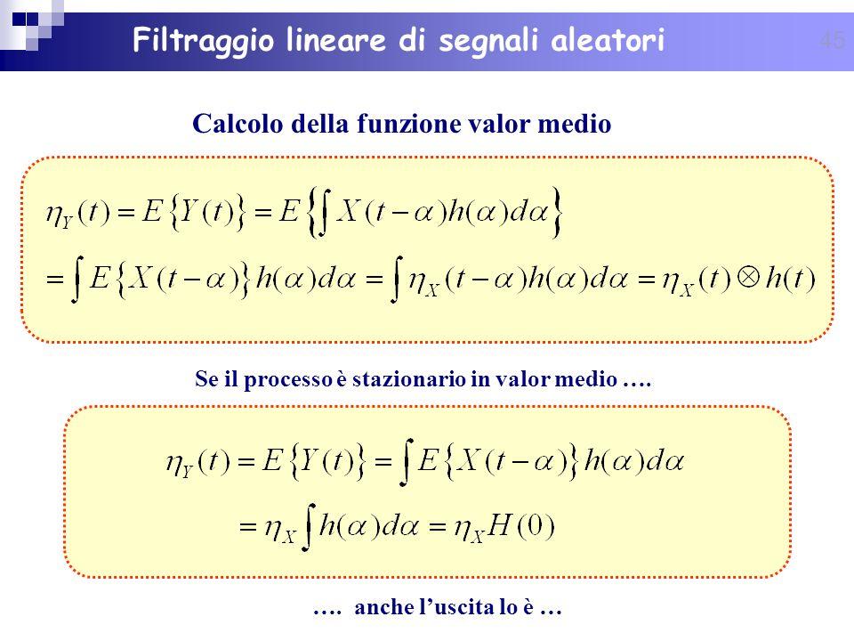 45 Filtraggio lineare di segnali aleatori Calcolo della funzione valor medio Se il processo è stazionario in valor medio …. …. anche luscita lo è …