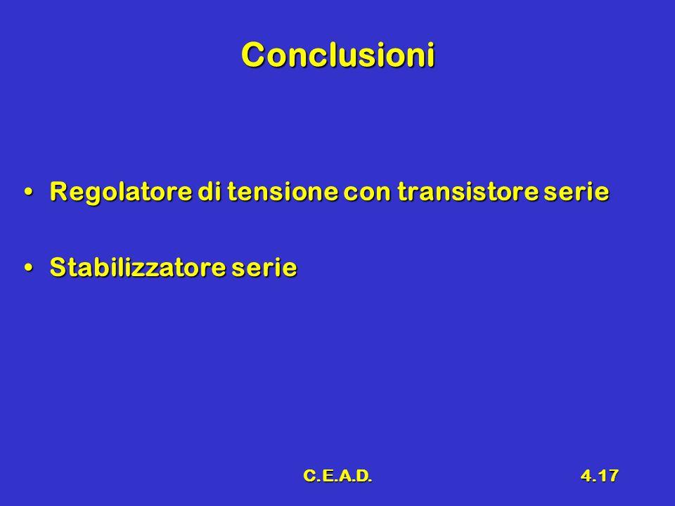 C.E.A.D.4.17 Conclusioni Regolatore di tensione con transistore serieRegolatore di tensione con transistore serie Stabilizzatore serieStabilizzatore s