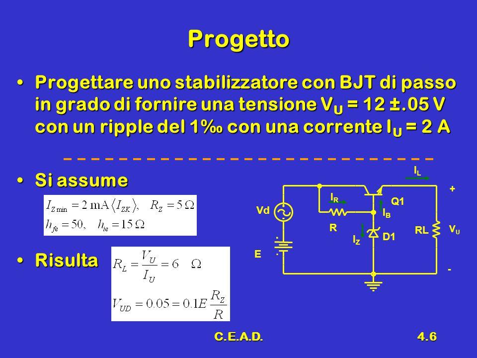 C.E.A.D.4.6 Progetto Progettare uno stabilizzatore con BJT di passo in grado di fornire una tensione V U = 12 ±.05 V con un ripple del 1 con una corre