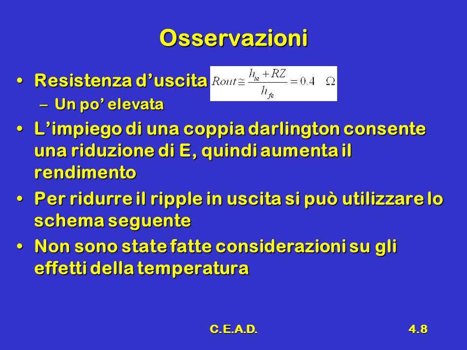 C.E.A.D.4.8 Osservazioni Resistenza duscitaResistenza duscita –Un po elevata Limpiego di una coppia darlington consente una riduzione di E, quindi aum