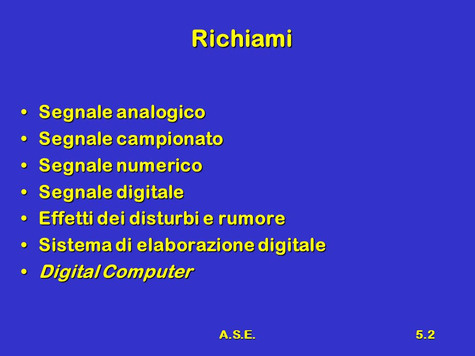 A.S.E.5.2 Richiami Segnale analogicoSegnale analogico Segnale campionatoSegnale campionato Segnale numericoSegnale numerico Segnale digitaleSegnale di