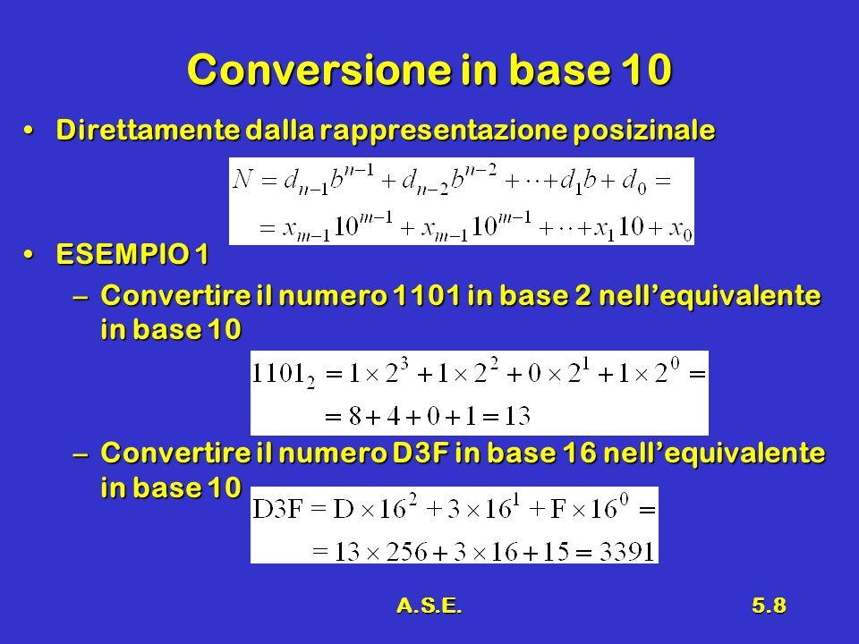 A.S.E.5.8 Conversione in base 10 Direttamente dalla rappresentazione posizinaleDirettamente dalla rappresentazione posizinale ESEMPIO 1ESEMPIO 1 –Convertire il numero 1101 in base 2 nellequivalente in base 10 –Convertire il numero D3F in base 16 nellequivalente in base 10